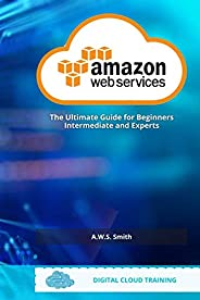 AWS Amazon Web Services: The Ultimate Guide For Beginners Intermediate and Experts