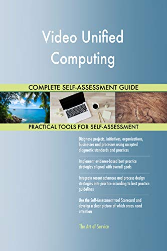 Video Unified Computing All-Inclusive Self-Assessment - More than 700 Success Criteria, Instant Visual Insights, Comprehensive Spreadsheet Dashboard, Auto-Prioritized for Quick Results Unified Video
