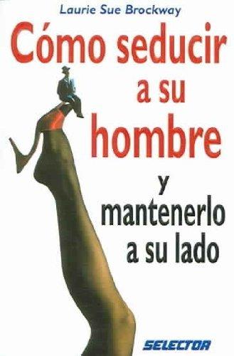 C??mo seducir a su hombre y mantenerlo a su lado (INTERES GENERAL) (Spanish Edition) by Laurie Sue Brockway (2007-06-05)