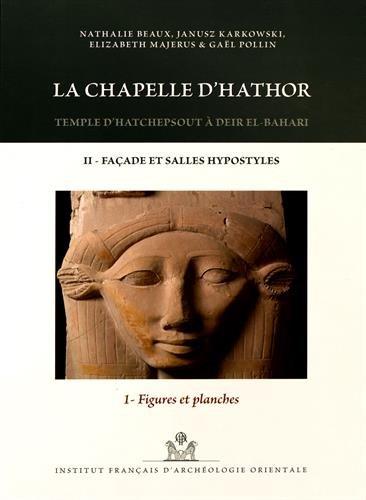 La chapelle d'Hathor : Temple d'Hatchepsout à Deir el-Bahari Volume 2, Façade et salles hypostyles Tome 1, Figures et planches par Nathalie Beaux