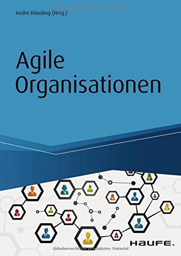 Agile Organisationen: Transformationen erfolgreich gestalten – Beispiele agiler Pioniere (Haufe Fachbuch)