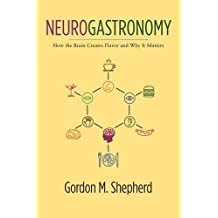Neurogastronomy: How the Brain Creates Flavor and Why It Matters by Gordon Shepherd (2013-08-02)