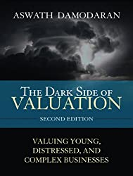 The Dark Side of Valuation: Valuing Young, Distressed, and Complex Businesses