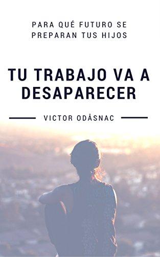 Tu trabajo va a desaparecer: Para qué futuro se preparan tus hijos por Victor Odåsnac