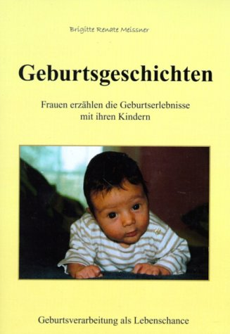 Geburtsgeschichten. Frauen erzählen die Geburtserlebnisse mit ihren Kindern