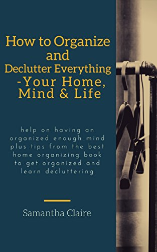 how to organize and declutter everything-- your home, mind & life: Help on having an organized enough mind plus tips from the best home organizing book ... and learn decluttering  (English Edition)
