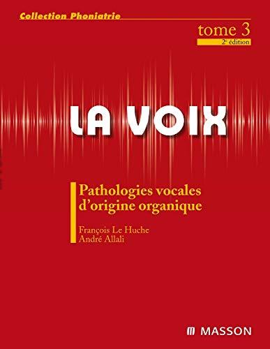 La voix - Pathologie vocale d'origine organique - Tome 3