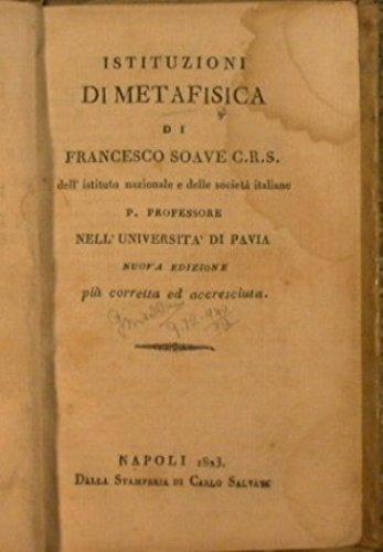Istituzioni di Metafisica : Di Francesco Soave C.R.S. dell'Istituto Nazionale e delle Società Italiane P.Professore Nell'Università di Pavia