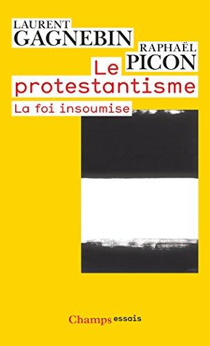 Le protestantisme : La foi insoumise par Laurent Gagnebin