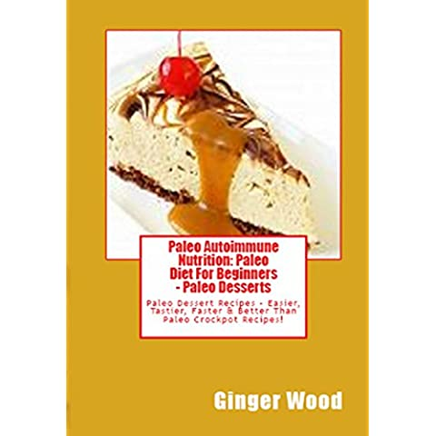 Paleo Autoimmune Nutrition: Paleo Diet For Beginners – Paleo Desserts: Paleo Dessert Recipes – Easier, Tastier, Faster & Better Than Paleo Crockpot Recipes! (English Edition)