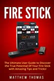 Amazon Fire Stick: The Ultimate User Guide to Discover the True Potential of Your Fire Stick with Amazing Tips and Tricks!