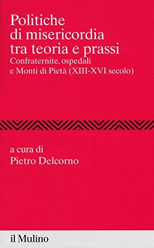 Politiche di misericordia tra teorie e prassi. Confraternite, ospedali e Monti di Pietà (XIII-XVI) (Percorsi)