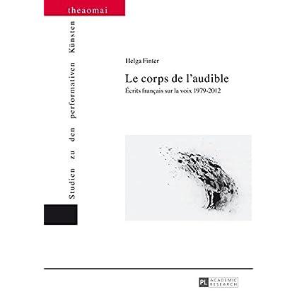 Le corps de laudible: Écrits français sur la voix 19792012 (Theaomai – Studien zu den performativen Kuensten t. 7)