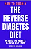 The Reverse Diabetes Diet - How To Quickly The Reverse Diabetes Diet: Amazing The Reverse Diabetes Diet Hacks (English Edition)