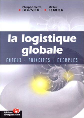 La logistique globale. Enjeux, principes, exemples por Philippe-Pierre Dornier