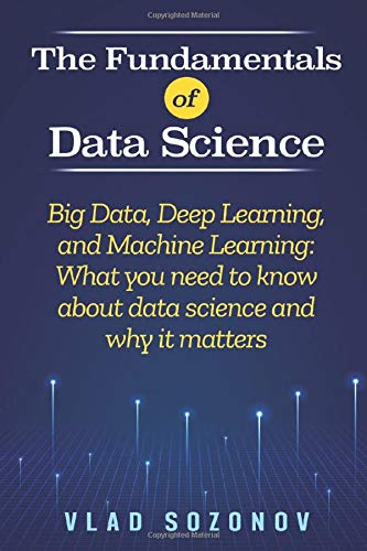 the fundamentals of data science: big data, deep learning, and machine learning: what you need to know about data science and why it matters