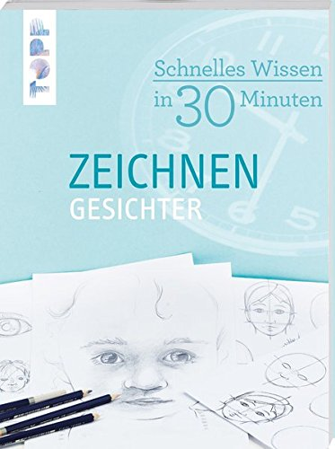 Schnelles Wissen in 30 Minuten - ZEICHNEN Gesichter: Basiswissen zum Gesichter zeichnen