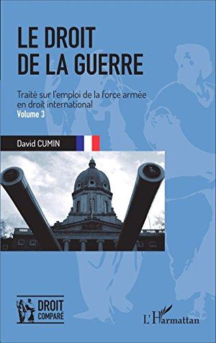 Le droit de la guerre (Volume 3): Traité sur l'emploi de la force armée en droit international (Droit comparé) par David Cumin