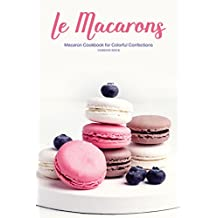 Le Macarons: Macaron Cookbook for Colorful Confections (English Edition)
