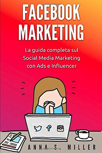 facebook marketing: la guida completa sul social media marketing con ads e influencer