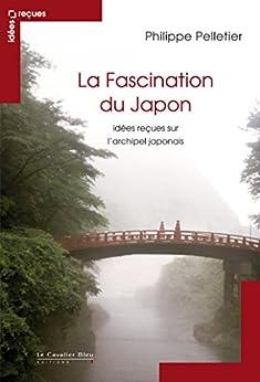 La Fascination du Japon: idées reçues sur le Japon par [Pelletier, Philippe]