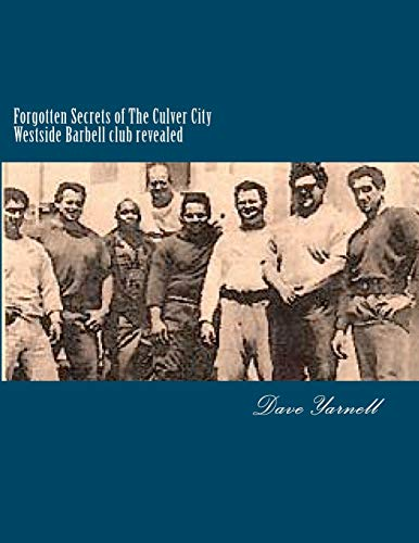 Forgotten Secrets of The Culver City Westside Barbell club revealed: Featuring the entire original Westside Barbell Crew, the Wild Bunch of West Virginia and the men who trained with them por Mr Dave Yarnell