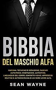 BIBBIA del MASCHIO ALFA: CARISMA, TECNICHE DI SEDUZIONE, FASCINO. AUTOIPNOSI, MEDITAZIONE, AUTOSTIMA. LINGUAGG