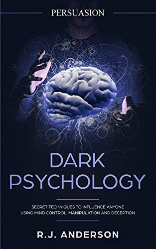 Persuasion: Dark Psychology - Secret Techniques To Influence Anyone Using Mind Control, Manipulation And Deception (Persuasion, Influence, NLP) (Dark Psychology Series) (Volume 1)