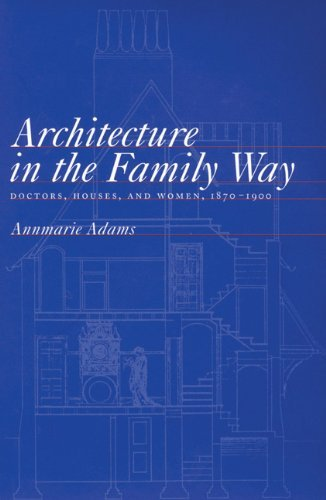 Architecture in the Family Way: Doctors, Houses, and Women, 1870-1900 (McGill-Queena??s/Associated Medical Services Studies in the History of Medicine, H) by Annmarie Adams (1996-04-23)