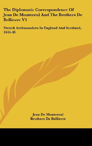 The Diplomatic Correspondence of Jean de Montereul and the Brothers de Bellievre V1: French Ambassadors in England and Scotland, 1645-48