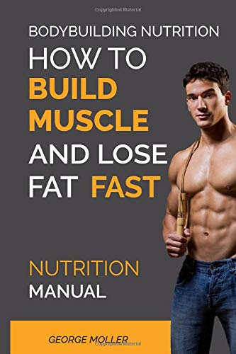 Bodybuilding Nutrition How To Build Muscle And Lose Fat Fast: Build Muscle And Lose Fat Fast. Bodybuilding Books, Bodybuilding Nutrition, ... Training, Weight Training, (Nutrition Manual)