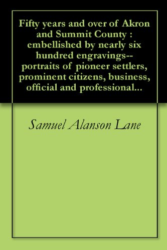 Fifty years and over of Akron and Summit County : embellished by nearly six hundred engravings--portraits of pioneer settlers, prominent citizens, business, ... and professional... (English Edition) (Pioneer Lane)