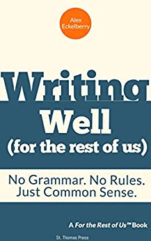 Writing well (for the rest of us): No Grammar. No Rules. Just Common Sense. by [Eckelberry, Alex]