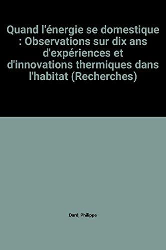 Quand l'énergie se domestique : Observations sur dix ans d'expériences et d'innovations thermiques dans l'habitat (Recherches) par Philippe Dard, Secrétariat permanent France, Centre scientifique et technique du bâtiment (Broché)