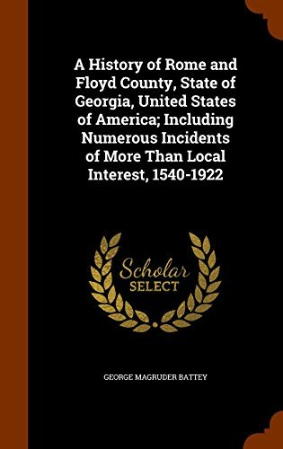 A History of Rome and Floyd County, State of Georgia, United States of America; Including Numerous Incidents of More Than Local Interest, 1540-1922 by George Magruder Battey (2015-10-22)