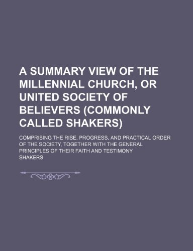 A Summary View of the Millennial Church, or United Society of Believers (Commonly Called Shakers); Comprising the Rise, Progress, and Practical Order ... Principles of Their Faith and Testimony