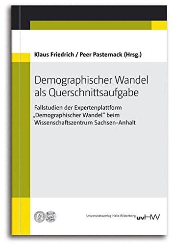"""Demographischer Wandel als Querschnittsaufgabe: Fallstudien der Expertenplattform """"Demographischer Wandel"""" beim Wissenschaftszentrum Sachsen-Anhalt"""