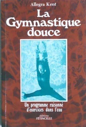 LA GYMNASTIQUE DOUCE.UN PROGRAMME RAISONNE D'EXERCICES DANS L'EAU par KENT ALLEGRA