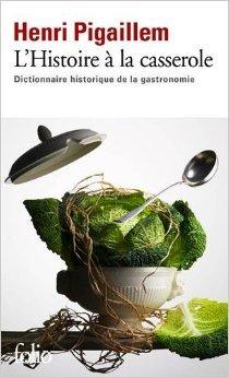 L'Histoire à la casserole: Dictionnaire historique de la gastronomie de Henri Pigaillem ( 26 février 2015 )