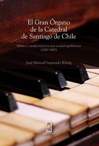El gran órgano de la Catedral de Santiago de Chile: Música y modernidad en una sociedad republicana (1840-1860) por José Manuel Izquierdo