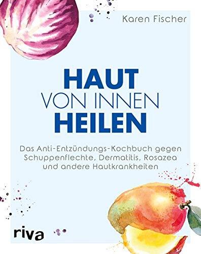 Haut von innen heilen: Das Anti-Entzündungs-Kochbuch gegen Schuppenflechte, Dermatitis, Rosazea und andere Hautkrankheiten