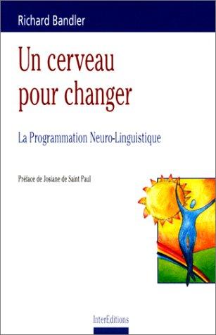Un cerveau pour changer. La Programmation neuro-linguistique