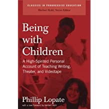 Being with Children: A High-Spirited Personal Account of Teaching Writing, Theater, and Videotape (Classics in Progressive Education) by Phillip Lopate (2008-07-01)