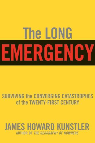 The Long Emergency: Surviving the End of Oil, Climate Change, and Other Converging Catastrophes of the Twenty-First Century -