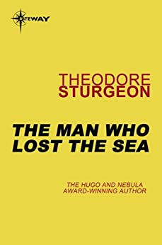 The Man Who Lost the Sea (The Complete Stories of Theodore Sturgeon Book 10) by [Sturgeon, Theodore]