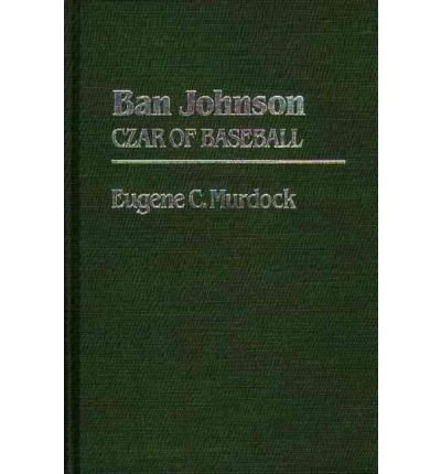 By Eugene Converse Murdock ( Author ) [ Ban Johnson: Czar of Baseball Contributions to the Study of Popular Culture, By Oct-1982 Hardcover
