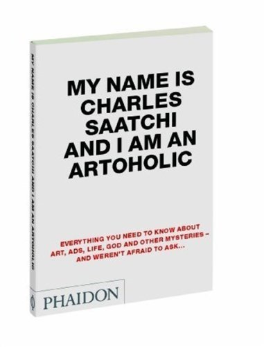 My Name is Charles Saatchi and I Am an Artoholic by Saatchi, Charles (2009) Paperback
