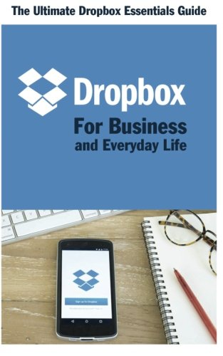 Dropbox for Business and Everyday Life: The Ultimate Dropbox Essentials Guide