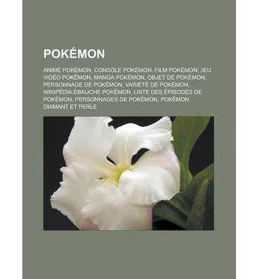 [ Pokemon: Anime Pokemon, Console Pokemon, Film Pokemon, Jeu Video Pokemon, Manga Pokemon, Objet de Pokemon, Personnage de Pokemo Source Wikipedia ( Author ) ] { Paperback } 2011