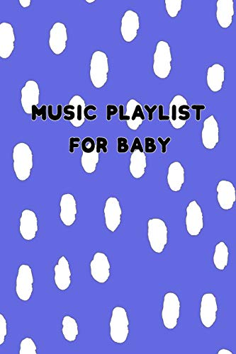 Music Playlist for Baby: Blue Notebook to List Songs (Classical While in the Womb; Newborn to Have Better Sleep; Infant and Toddler's Dance or Playtime Sound Tracks)